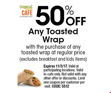 50% OFF Any Toasted Wrap with the purchase of any toasted wrap at regular price (excludes breakfast and kids items). Expires 11/3/17. Valid at participating locations. Valid in-cafe only. Not valid with any other offer or discounts. Limit one coupon per customer per visit. CODE: 5512