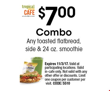 $7.00 Combo Any toasted flatbread, side & 24 oz. smoothie. Expires 11/3/17. Valid at participating locations. Valid in-cafe only. Not valid with any other offer or discounts. Limit one coupon per customer per visit. CODE: 5510