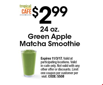 $2.99 24 oz. Green Apple Matcha Smoothie. Expires 11/3/17. Valid at participating locations. Valid in-cafe only. Not valid with any other offer or discounts. Limit one coupon per customer per visit. CODE: 5508