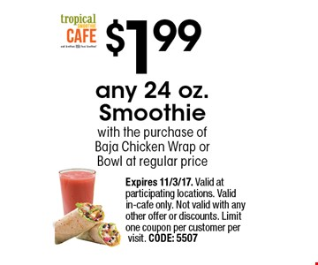 $1.99 any 24 oz. Smoothie with the purchase of Baja Chicken Wrap or Bowl at regular price. Expires 11/3/17. Valid at participating locations. Valid in-cafe only. Not valid with any other offer or discounts. Limit one coupon per customer per visit. CODE: 5507