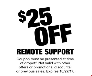 $25 Off Remote Support. Coupon must be presented at time of drop off. Not valid with other offers or promotions, discounts, or previous sales. Expires 10/27/17.