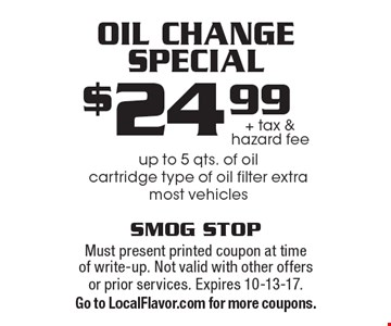 Oil change special. $24.99 + tax & hazard fee. Up to 5 qts. of oil. Cartridge type of oil filter extra. Most vehicles. Must present printed coupon at time of write-up. Not valid with other offers or prior services. Expires 10-13-17. Go to LocalFlavor.com for more coupons.