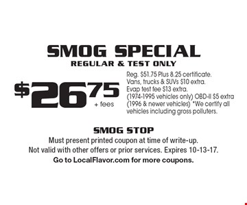 Smog special. Regular and text only. $26.75 + fees. Reg. $51.75 Plus 8.25 certificate. Vans, trucks & SUVs $10 extra. Evap test fee $13 extra. (1974-1995 vehicles only) OBD-ll $5 extra. (1996 & newer vehicles) *We certify all vehicles including gross polluters. Must present printed coupon at time of write-up. Not valid with other offers or prior services. Expires 10-13-17. Go to LocalFlavor.com for more coupons.