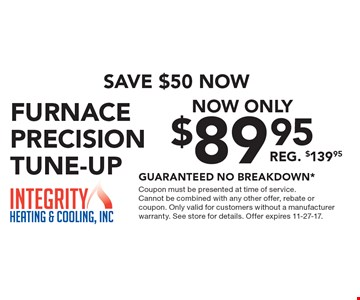 Save $50 Now Now Only $89.95 Furnace Precision Tune-Up Reg. $139.95 Guaranteed No Breakdown*. Coupon must be presented at time of service. Cannot be combined with any other offer, rebate or coupon. Only valid for customers without a manufacturer warranty. See store for details. Offer expires 11-27-17.