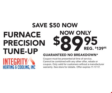 Save $50 now. Now only $89.95 - FURNACE precision tune-up. REG. $139.95 - guaranteed no breakdown* . Coupon must be presented at time of service. Cannot be combined with any other offer, rebate or coupon. Only valid for customers without a manufacturer warranty. See store for details. Offer expires 11-17-17.