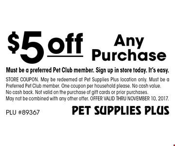 $5 off any purchase. Must be a preferred Pet Club member. Sign up in store today. It's easy. Store coupon. May be redeemed at Pet Supplies Plus location only. Must be a Preferred Pet Club member. One coupon per household please. No cash value. No cash back. Not valid on the purchase of gift cards or prior purchases. May not be combined with any other offer. Offer valid thru November 10, 2017.