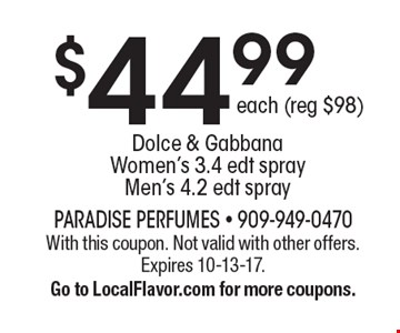 $44.99each (reg $98)Dolce & Gabbana Women's 3.4 edt sprayMen's 4.2 edt spray. With this coupon. Not valid with other offers. Expires 10-13-17.Go to LocalFlavor.com for more coupons.