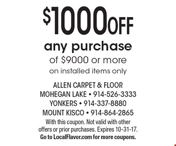 $1000 OFF any purchase of $9000 or more - on installed items only. With this coupon. Not valid with other offers or prior purchases. Expires 10-31-17. Go to LocalFlavor.com for more coupons.