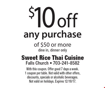 $10 off any purchase of $50 or more. Dine in, dinner only. With this coupon. Offer good 7 days a week. 1 coupon per table. Not valid with other offers, discounts, specials or alcoholic beverages. Not valid on holidays. Expires 12/18/17.