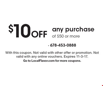 $10 Off any purchase of $50 or more. With this coupon. Not valid with other offer or promotion. Not valid with any online vouchers. Expires 11-3-17.Go to LocalFlavor.com for more coupons.