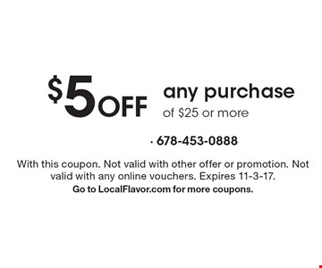$5 Off any purchase of $25 or more. With this coupon. Not valid with other offer or promotion. Not valid with any online vouchers. Expires 11-3-17.Go to LocalFlavor.com for more coupons.