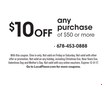 $10 Off any purchase of $50 or more. With this coupon. Dine in only. Not valid on Friday or Saturday. Not valid with other offer or promotion. Not valid on any holiday, including Christmas Eve, New Years Eve, Valentines Day and Mother's Day. Not valid with any online vouchers. Expires 12-8-17. Go to LocalFlavor.com for more coupons.