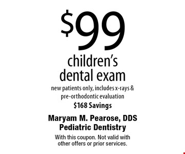 $99 children's dental exam. New patients only, includes x-rays & pre-orthodontic evaluation $168 Savings. With this coupon. Not valid with other offers or prior services.