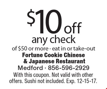 $10 off any check of $50 or more - eat in or take-out. With this coupon. Not valid with other offers. Sushi not included. Exp. 12-15-17.