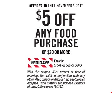 $5 off any food purchase of $20 or more. With this coupon. Must present at time of ordering. Not valid in conjunction with any other offer, coupon or discount. No photocopies accepted. Tax & gratuity not included. Excludes alcohol. Offer expires 11/3/17.