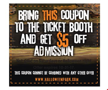 $5 off admission. Bring this coupon to the ticket booth for $5 off admission. Not good on Saturdays or Halloween night. This coupon cannot be combined with any other offer.Offer expires 10-31-17.
