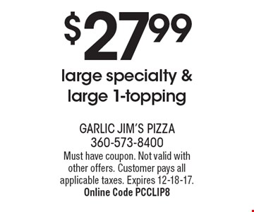 $27.99 large specialty & large 1-topping. Must have coupon. Not valid with other offers. Customer pays all applicable taxes. Expires 12-18-17. Online Code PCCLIP8