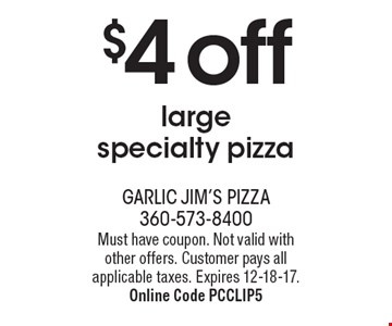 $4 off large specialty pizza. Must have coupon. Not valid with other offers. Customer pays all applicable taxes. Expires 12-18-17. Online Code PCCLIP5