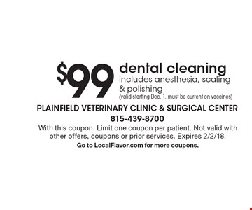 $99 dental cleaning includes anesthesia, scaling & polishing (valid starting Dec. 1, must be current on vaccines) . With this coupon. Limit one coupon per patient. Not valid with other offers, coupons or prior services. Expires 2/2/18.Go to LocalFlavor.com for more coupons.