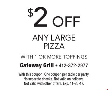$2 off any large pizza. With 1 or more toppings. With this coupon. One coupon per table per party. No separate checks. Not valid on holidays. Not valid with other offers. Exp. 11-26-17.
