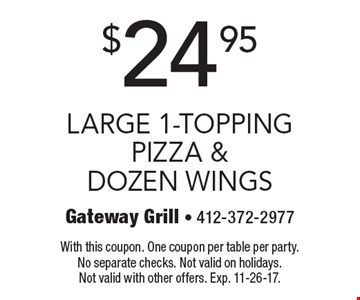 $24.95 large 1-topping pizza & dozen wings. With this coupon. One coupon per table per party. No separate checks. Not valid on holidays. Not valid with other offers. Exp. 11-26-17.