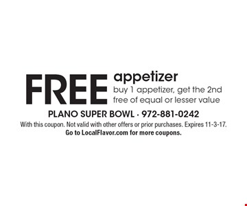 FREE appetizer. Buy 1 appetizer, get the 2nd free of equal or lesser value. With this coupon. Not valid with other offers or prior purchases. Expires 11-3-17.Go to LocalFlavor.com for more coupons.