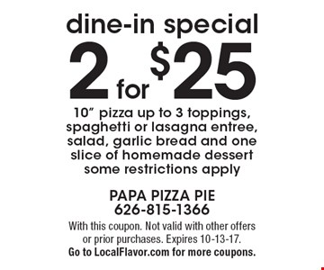 Dine-in special. 2 for $25. 10 inch pizza up to 3 toppings, spaghetti or lasagna entree, salad, garlic bread and one slice of homemade dessert. Some restrictions apply. Dine-in special. With this coupon. Not valid with other offers or prior purchases. Expires 10-13-17. Go to LocalFlavor.com for more coupons.