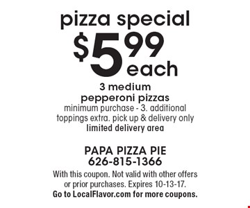 $5.99 each 3 medium pepperoni pizzas. Minimum purchase - 3. Additional toppings extra. Pick up & delivery only. Limited delivery area pizza special. With this coupon. Not valid with other offersor prior purchases. Expires 10-13-17. Go to LocalFlavor.com for more coupons.