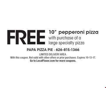 Free 10 inch pepperoni pizza with purchase of a large specialty pizza. Limited delivery area. With this coupon. Not valid with other offers or prior purchases. Expires 10-13-17. Go to LocalFlavor.com for more coupons.