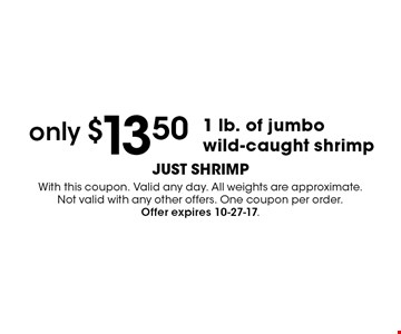 Only $13.50 1 lb. of jumbo wild-caught shrimp. With this coupon. Valid any day. All weights are approximate. Not valid with any other offers. One coupon per order. Offer expires 10-27-17.