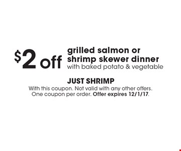 $2 off grilled salmon or shrimp skewer dinner with baked potato & vegetable . With this coupon. Not valid with any other offers. One coupon per order. Offer expires 12/1/17.