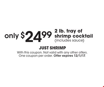 only $24.99 2 lb. tray of shrimp cocktail (includes sauce). With this coupon. Not valid with any other offers. One coupon per order. Offer expires 12/1/17.