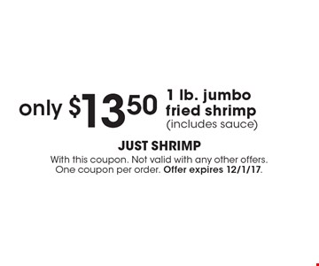 only $13.50 1 lb. jumbo fried shrimp (includes sauce). With this coupon. Not valid with any other offers. One coupon per order. Offer expires 12/1/17.