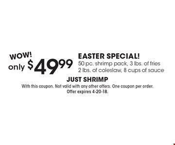 WOW! only $49.99 Easter Special! 50 pc. shrimp pack, 3 lbs. of fries 2 lbs. of coleslaw, 8 cups of sauce. With this coupon. Not valid with any other offers. One coupon per order. Offer expires 4-20-18.