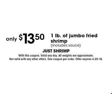 only $13.50 1 lb. of jumbo fried shrimp (includes sauce). With this coupon. Valid any day. All weights are approximate. Not valid with any other offers. One coupon per order. Offer expires 4-20-18.
