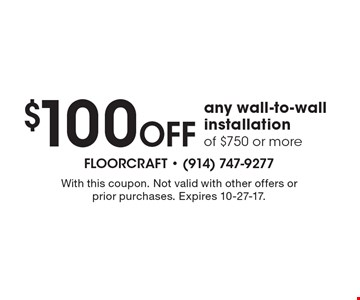 $100 off any wall-to-wall installation of $750 or more. With this coupon. Not valid with other offers or prior purchases. Expires 10-27-17.