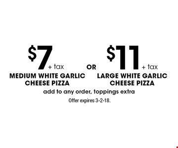 $7+tax medium white garlic CHEESE pizza or $11+tax LARGE white garlic CHEESE pizza.  Add to any order, toppings extra. Offer expires 3-2-18.