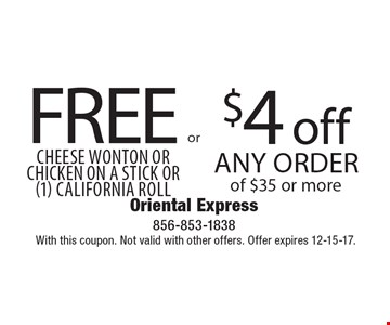 $4 off Any Order of $35 or more OR FREE Cheese Wonton OR Chicken On A Stick OR (1) California Roll. With this coupon. Not valid with other offers. Offer expires 12-15-17.