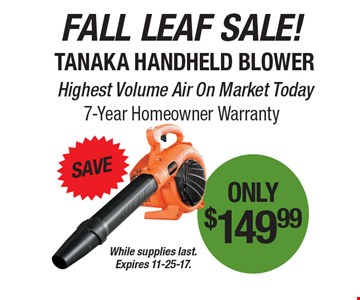 Fall leaf sale! Save, Tanaka handheld blower only $149.99. Highest volume air on market today. 7-year homeowner warranty. While supplies last. Expires 11-25-17.