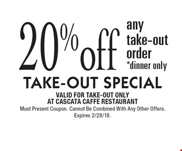 TAKE-OUT SPECIAL. 20% off any take-out order. *Dinner only. VALID FOR TAKE-OUT ONLY AT CASCATA CAFFE RESTAURANT. Must Present Coupon. Cannot Be Combined With Any Other Offers. Expires 2/28/18.