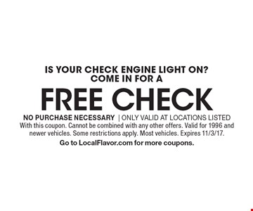 Is your check engine light on? Come in for a free check. No purchase necessary. Only valid at locations listed. With this coupon. Cannot be combined with any other offers. Valid for 1996 and newer vehicles. Some restrictions apply. Most vehicles. Expires 11/3/17. Go to LocalFlavor.com for more coupons.