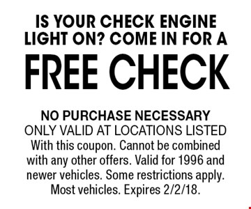 Free CHECK IS YOUR CHECK ENGINE LIGHT ON? COME IN FOR A . No purchase necessary. Only valid at locations listedWith this coupon. Cannot be combined with any other offers. Valid for 1996 and newer vehicles. Some restrictions apply. Most vehicles. Expires 2/2/18.