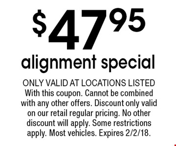$47.95 alignment special. Only valid at locations listedWith this coupon. Cannot be combined with any other offers. Discount only validon our retail regular pricing. No other discount will apply. Some restrictions apply. Most vehicles. Expires 2/2/18.