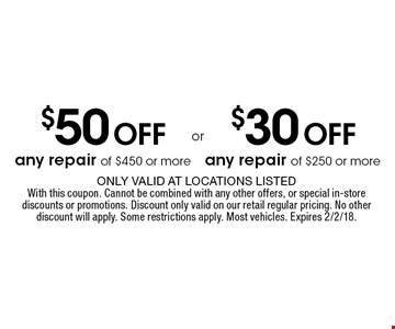$30 off any repair of $250 or more. $50 off any repair of $450 or more. Only valid at locations listedWith this coupon. Cannot be combined with any other offers, or special in-store discounts or promotions. Discount only valid on our retail regular pricing. No other discount will apply. Some restrictions apply. Most vehicles. Expires 2/2/18.
