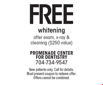 Free whitening after exam, x-ray & cleaning ($250 value). New patients only. Call for details. Must present coupon to redeem offer. Offers cannot be combined.