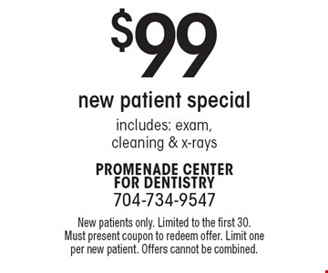 $99 new patient special includes: exam,cleaning & x-rays. New patients only. Limited to the first 30. Must present coupon to redeem offer. Limit one per new patient. Offers cannot be combined.