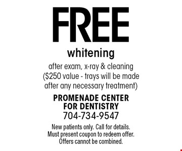 Free whitening after exam, x-ray & cleaning ($250 value - trays will be made after any necessary treatment). New patients only. Call for details. Must present coupon to redeem offer. Offers cannot be combined.
