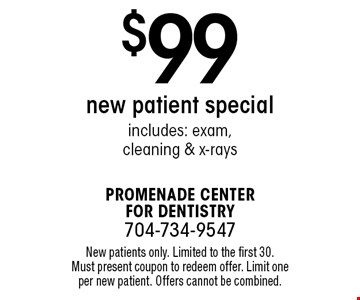 $99 new patient special includes: exam, cleaning & x-rays. New patients only. Limited to the first 30. Must present coupon to redeem offer. Limit one per new patient. Offers cannot be combined.