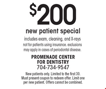 $200 new patient special: includes exam, cleaning, and X-rays not for patients using insurance. exclusions may apply in cases of periodontal disease. New patients only. Limited to the first 30. Must present coupon to redeem offer. Limit one per new patient. Offers cannot be combined.