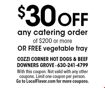 $30 off any catering order of $200 or more OR free vegetable tray. With this coupon. Not valid with any other coupons. Limit one coupon per person. Go to LocalFlavor.com for more coupons.